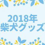 7/16追記【2018年版】実際に持っているかわいい「柴犬グッズ」を自慢しまくる!